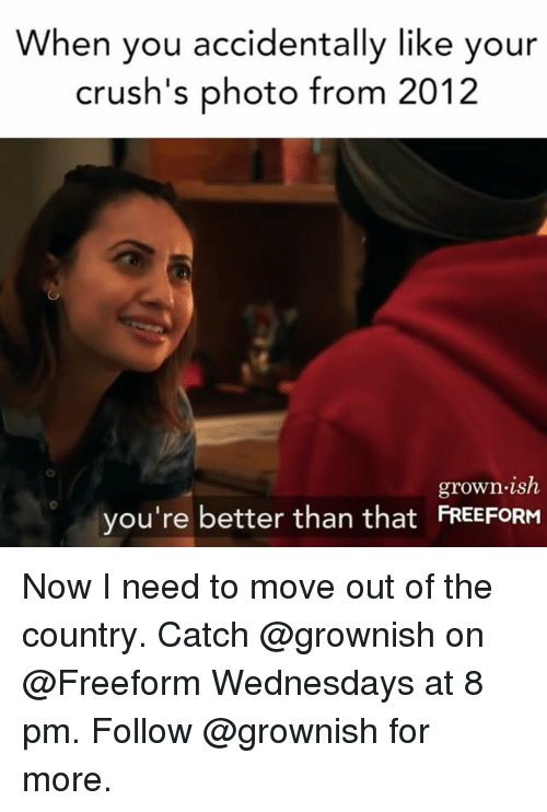 Wednesdays: When you accidentally like your  crush's photo from 2012  grown.ish  you're better than that FRESFORH  0 Now I need to move out of the country. Catch @grownish on @Freeform Wednesdays at 8 pm. Follow @grownish for more.