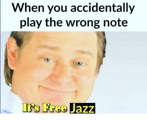 Free, Dank Memes, and Jazz: When you accidentally  play the wrong note  IPs Free Jazz