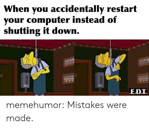 Mistakes Were Made: When you accidentally restart  your computer instead of  shutting it down.  ED.T  ead im  Slilgi memehumor:  Mistakes were made.