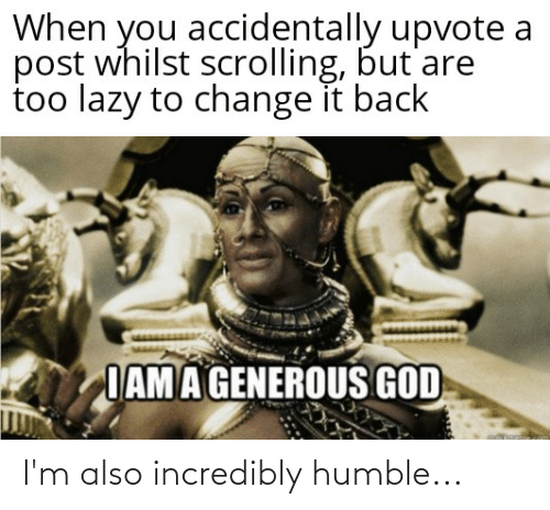 Generous God: When you accidentally upvote a  post whilst scrolling, but are  too lazy to change it back  IAMA GENEROUS GOD I'm also incredibly humble...