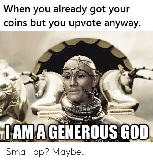 Generous God: When you already got your  coins but you upvote anyway.  IAMA GENEROUS GOD Small pp? Maybe.