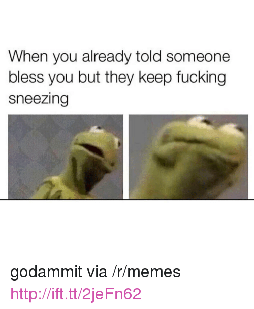 """Godammit: When you already told someone  bless you but they keep fucking  sneezing <p>godammit via /r/memes <a href=""""http://ift.tt/2jeFn62"""">http://ift.tt/2jeFn62</a></p>"""