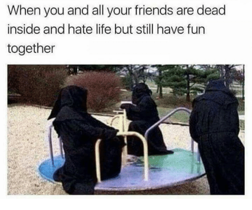 stillness: When you and all your friends are dead  inside and hate life but still have fun  together