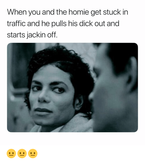 Homie, Traffic, and Dick: When you and the homie get stuck in  traffic and he pulls his dick out and  starts jackin off. 😐😐😐