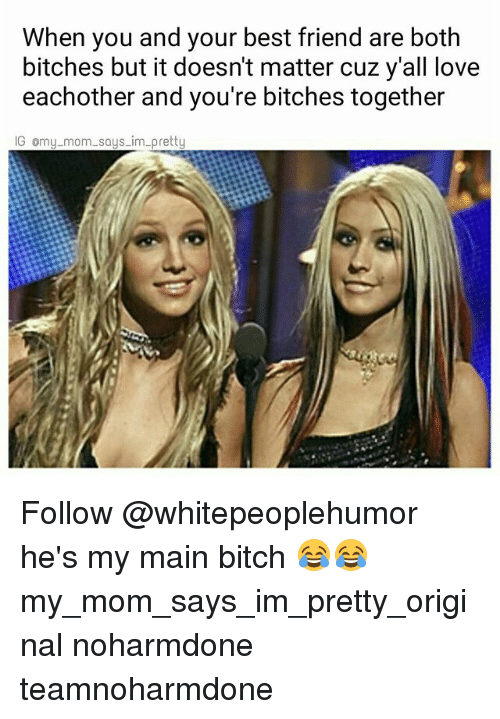 Main Bitch: When you and your best friend are both  bitches but it doesnt matter cuz y all love  eachother and you're bitches together  IG omy mom says im pretty Follow @whitepeoplehumor he's my main bitch 😂😂 my_mom_says_im_pretty_original noharmdone teamnoharmdone