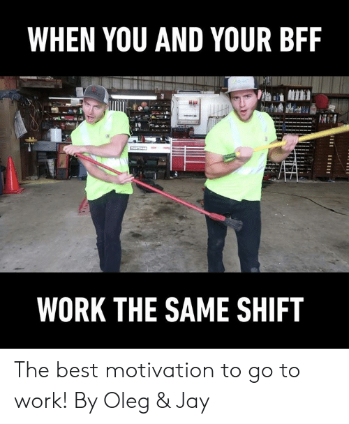 Dank, Jay, and Work: WHEN YOU AND YOUR BFF  WORK THE SAME SHIFT The best motivation to go to work!  By Oleg & Jay