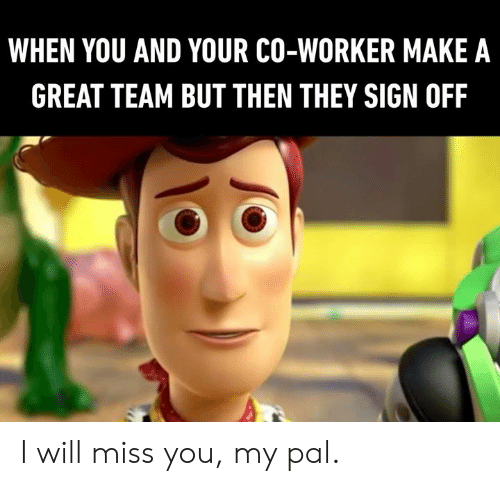 Dank, 🤖, and Make A: WHEN YOU AND YOUR CO-WORKER MAKE A  GREAT TEAM BUT THEN THEY SIGN OFF I will miss you, my pal.