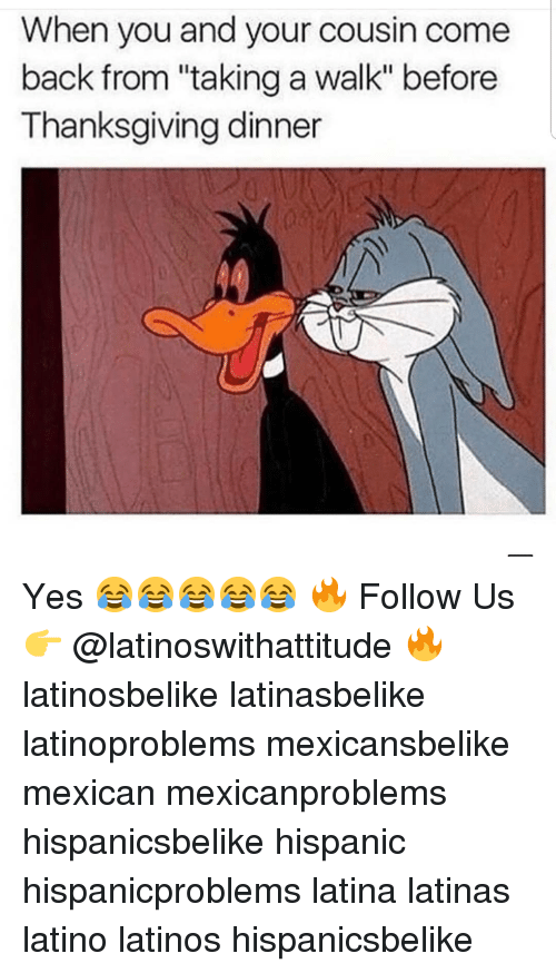 """Latinos, Memes, and Thanksgiving: When you and your cousin come  back from """"taking a walk"""" before  Thanksgiving dinner Yes 😂😂😂😂😂 🔥 Follow Us 👉 @latinoswithattitude 🔥 latinosbelike latinasbelike latinoproblems mexicansbelike mexican mexicanproblems hispanicsbelike hispanic hispanicproblems latina latinas latino latinos hispanicsbelike"""