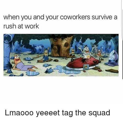 Funny, Squad, and Rush: when you and your coworkers survive a  rush at work Lmaooo yeeeet tag the squad