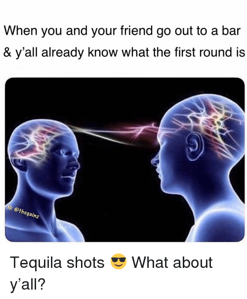 Memes, Tequila, and 🤖: When you and your friend go out to a bar  & y'all already know what the first round is  IG  @th  gainz Tequila shots 😎 What about y'all?