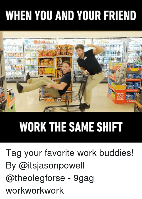9gag, Memes, and Work: WHEN YOU AND YOUR FRIEND  MAKE  TIME  WORK THE SAME SHIFT Tag your favorite work buddies! By @itsjasonpowell @theolegforse - 9gag workworkwork