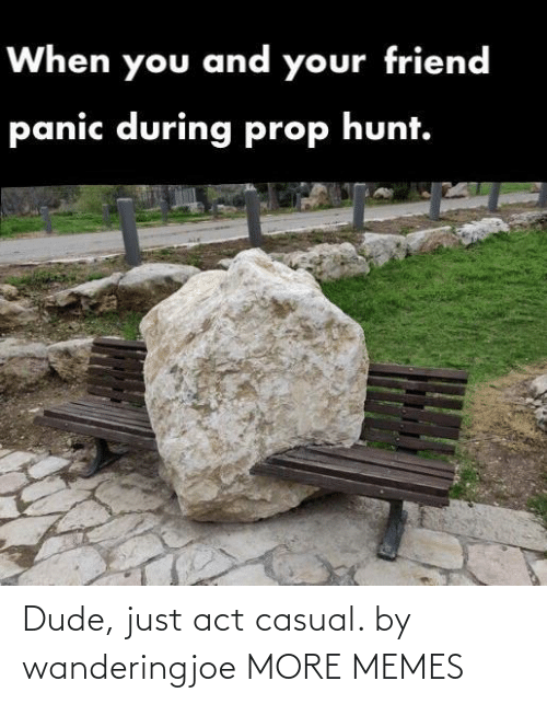 Casual: When you and your friend  panic during prop hunt. Dude, just act casual. by wanderingjoe MORE MEMES