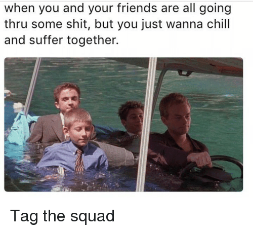 Squade: when you and your friends are all going  thru some shit, but you just wanna chill  and suffer together. Tag the squad