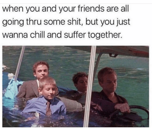Chill, Friends, and Funny: when you and your friends are all  going thru some shit, but you just  wanna chill and suffer together.