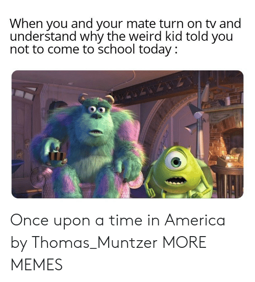 Once Upon a Time: When you and your mate turn on tv and  understand why the weird kid told you  not to come to school today : Once upon a time in America by Thomas_Muntzer MORE MEMES
