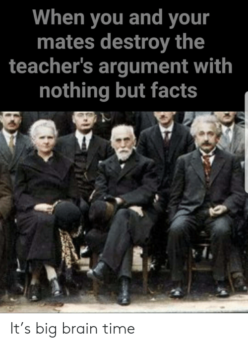 Facts, Brain, and Time: When you and your  mates destroy the  teacher's argument with  nothing but facts It's big brain time