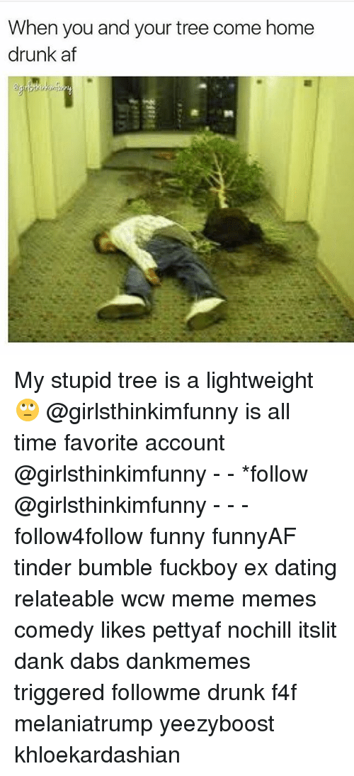stupider: When you and your tree come home  drunk af My stupid tree is a lightweight 🙄 @girlsthinkimfunny is all time favorite account @girlsthinkimfunny - - *follow @girlsthinkimfunny - - - follow4follow funny funnyAF tinder bumble fuckboy ex dating relateable wcw meme memes comedy likes pettyaf nochill itslit dank dabs dankmemes triggered followme drunk f4f melaniatrump yeezyboost khloekardashian