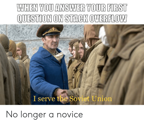 Soviet, Soviet Union, and Answer: WHEN YOU ANSWER YOUR FIRST  QUESTION ON STACK OVERFLOW  I serve the Soviet Union No longer a novice