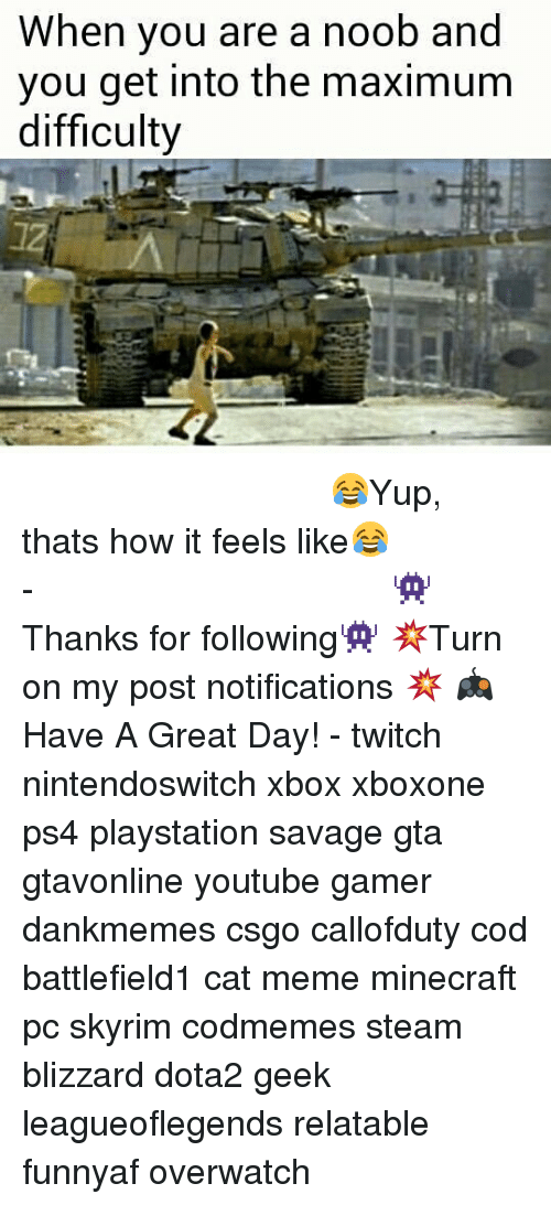 noobness: When you are a noob and  you get into the maximum  difficulty ⠀⠀⠀⠀⠀⠀⠀⠀⠀⠀⠀⠀⠀⠀⠀⠀⠀⠀⠀⠀⠀⠀⠀⠀⠀⠀⠀⠀⠀⠀ 😂Yup, thats how it feels like😂⠀⠀⠀⠀⠀⠀⠀⠀⠀⠀⠀⠀⠀⠀⠀⠀⠀⠀⠀⠀⠀⠀⠀⠀⠀⠀⠀⠀⠀⠀⠀⠀⠀⠀⠀- 👾Thanks for following👾 💥Turn on my post notifications 💥 🎮Have A Great Day! - twitch nintendoswitch xbox xboxone ps4 playstation savage gta gtavonline youtube gamer dankmemes csgo callofduty cod battlefield1 cat meme minecraft pc skyrim codmemes steam blizzard dota2 geek leagueoflegends relatable funnyaf overwatch