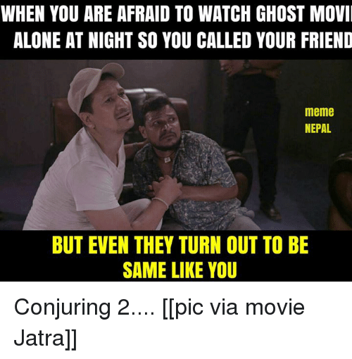 Conjuring 2: WHEN YOU ARE AFRAID TO WATCH GHOST MOVI  ALONE AT NIGHTSO YOU CALLED YOUR FRIEND  meme  NEPAL  BUT EVEN THEY TURN OUT TO BE  SAME LIKE YOU Conjuring 2....  [[pic via movie Jatra]]