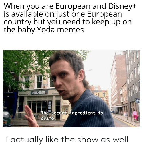 Crime, Disney, and Memes: When you are European and Disney+  is avaiſable on just one European  country but you need to keep up on  the baby Yoda memes  av4Do-3anis  The secret ingredient is  crime. I actually like the show as well.