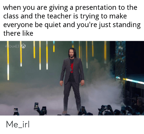 Teacher, Quiet, and Irl: when you are giving a presentation to the  class and the teacher is trying to make  everyone be quiet and you're just standing  there like  boxE3 Me_irl