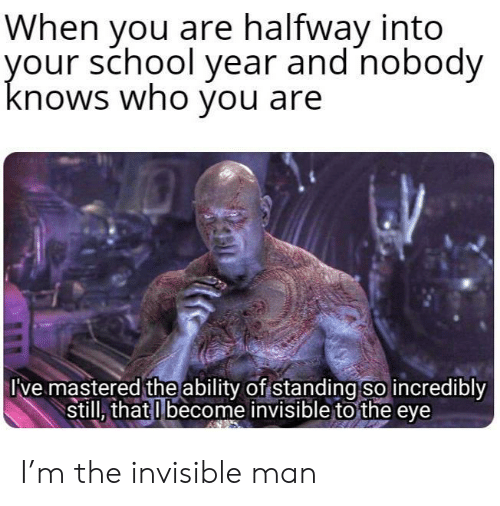 School, Ability, and Eye: When you are halfway into  your school year and nobody  knows who you are  Ive mastered the ability of standing so incredibly  still, that I become invisible to the eye I'm the invisible man