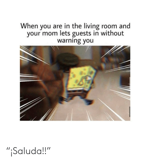 """Living, Mom, and You: When you are in the living room and  your mom lets guests in without  warning you """"¡Saluda!!"""""""