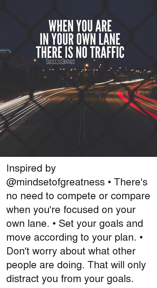 Distracte: WHEN YOU ARE  IN YOUR OWN LANE  THERE IS NO TRAFFIC  SUCCESSUIAAIES Inspired by @mindsetofgreatness • There's no need to compete or compare when you're focused on your own lane. • Set your goals and move according to your plan. • Don't worry about what other people are doing. That will only distract you from your goals.
