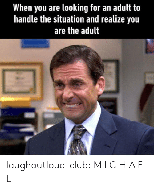 H: When you are looking for an adult to  handle the situation and realize you  are the adult laughoutloud-club:  M I C H A E L