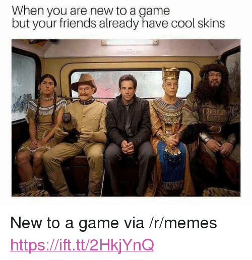 """Friends, Memes, and Cool: When you are new to a game  but your friends already have cool skins <p>New to a game via /r/memes <a href=""""https://ift.tt/2HkjYnQ"""">https://ift.tt/2HkjYnQ</a></p>"""