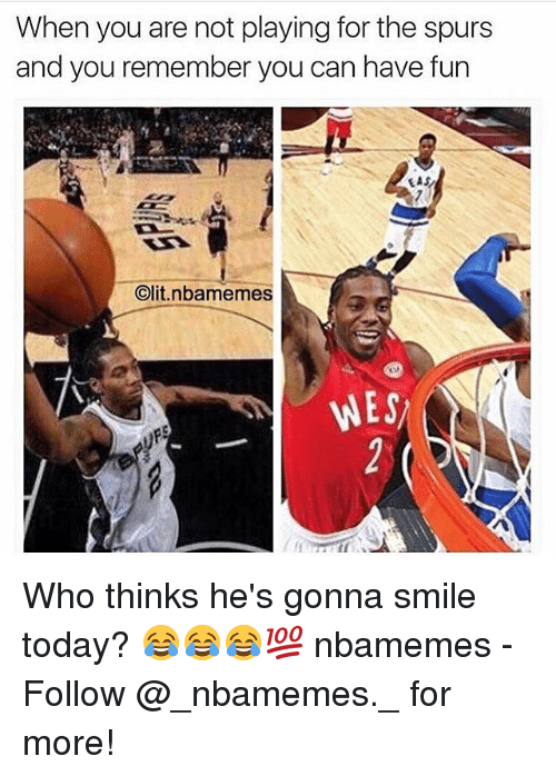clits: When you are not playing for the spurs  and you remember you can have fun  EAS  Clit nbanmemes  WES Who thinks he's gonna smile today? 😂😂😂💯 nbamemes - Follow @_nbamemes._ for more!