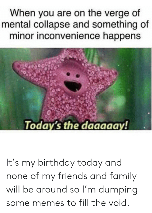 Inconvenience: When you are on the verge of  mental collapse and something of  minor inconvenience happens  Today's the daaaaay! It's my birthday today and none of my friends and family will be around so I'm dumping some memes to fill the void.