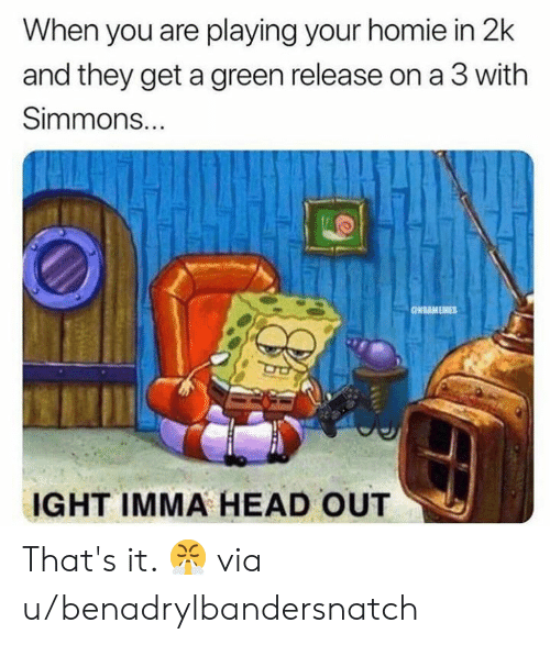 Head, Homie, and Nba: When you are playing your homie in 2k  and they get a green release on a 3 with  Simmons...  ONBAMEMES  IGHT IMMA HEAD OUT That's it. 😤  via u/benadrylbandersnatch