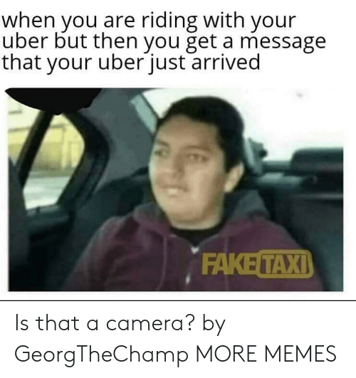 You Get A: when you are riding with your  uber but then you get a message  that your uberjust arrived  ΕAKE ΤΑΧΙ) Is that a camera? by GeorgTheChamp MORE MEMES