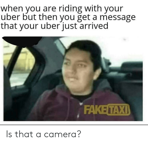 Uber, Camera, and You: when you are riding with your  uber but then you get a message  that your uberjust arrived  ΕAKE ΤΑΧΙ) Is that a camera?