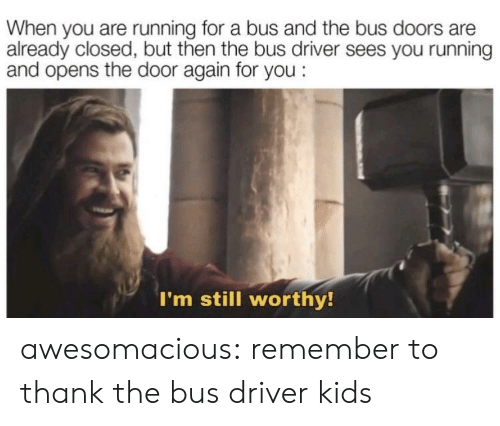 Bus Driver: When you are running for a bus and the bus doors are  already closed, but then the bus driver sees you running  and opens the door again for you:  I'm still worthy! awesomacious:  remember to thank the bus driver kids