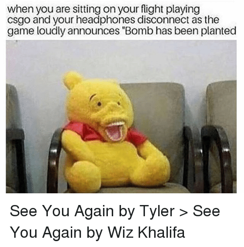 """csgo: when you are sitting on your flight playing  csgo and your headphones disconnect as the  game loudly announces """"Bomb has been planted See You Again by Tyler > See You Again by Wiz Khalifa"""