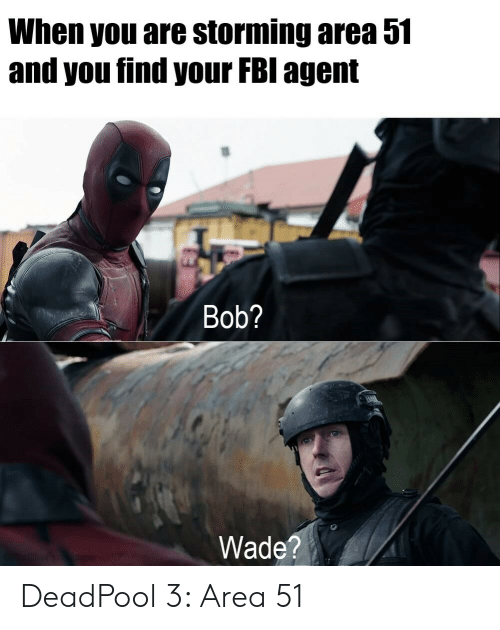 Wade: When you are storming area 51  and you find your FBI agent  Bob?  Wade?  sn E207 DeadPool 3: Area 51
