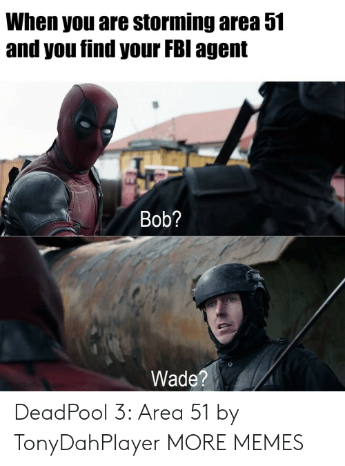 Wade: When you are storming area 51  and you find your FBI agent  Bob?  Wade?  sn E207 DeadPool 3: Area 51 by TonyDahPlayer MORE MEMES