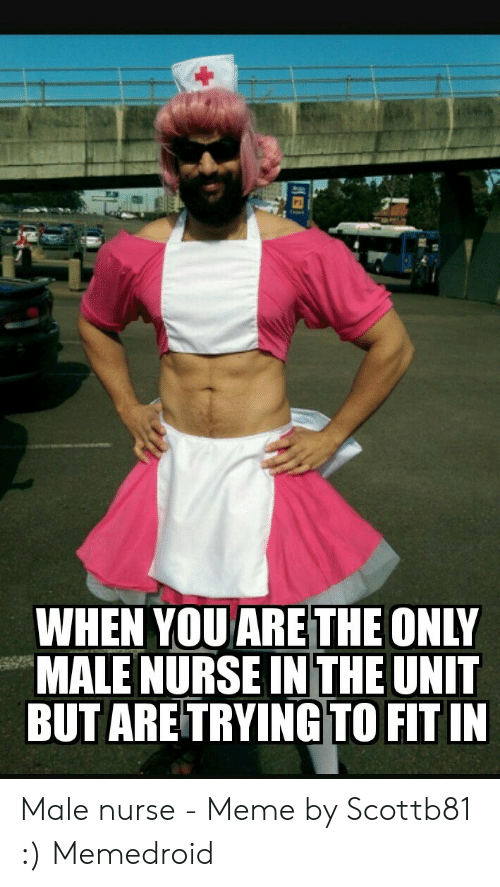 Nurse Meme: WHEN YOU ARE THE ONLY  MALE NURSE IN THE UNIT  BUT ARE TRYING TO FIT IN Male nurse - Meme by Scottb81 :) Memedroid