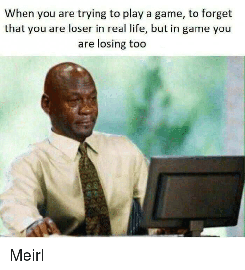 Play A Game: When you are trying to play a game, to forget  that you are loser in real life, but in game you  are losing too Meirl