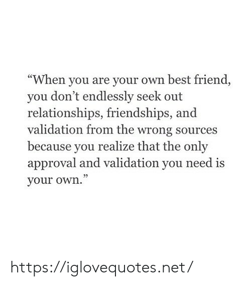 "Approval: ""When you are your own best friend  you don't endlessly seek out  relationships, friendships,  validation from the wrong sources  because you  realize that the only  approval and validation you need is  your own."" https://iglovequotes.net/"