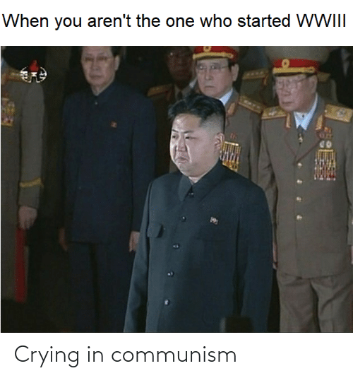 Arent: When you aren't the one who started WWIII Crying in communism