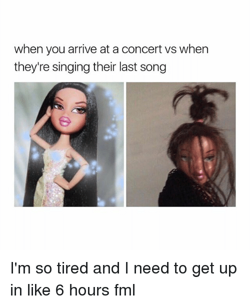 —˜: when you arrive at a concert vs when  they're singing their last song I'm so tired and I need to get up in like 6 hours fml