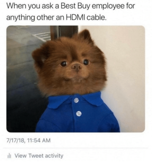 Best Buy, Best, and Ask: When you ask a Best Buy employee for  anything other an HDMI cable.  7/17/18, 11:54 AM  l View Tweet activity