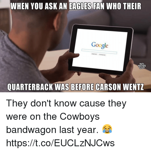 Dallas Cowboys, Philadelphia Eagles, and Google: WHEN YOU ASK AN EAGLES FAN WHO THEIR  Google  NFL  EME  UY  QUARTERBACK WAS BEFORE CARSON WENTZ They don't know cause they were on the Cowboys bandwagon last year. 😂 https://t.co/EUCLzNJCws