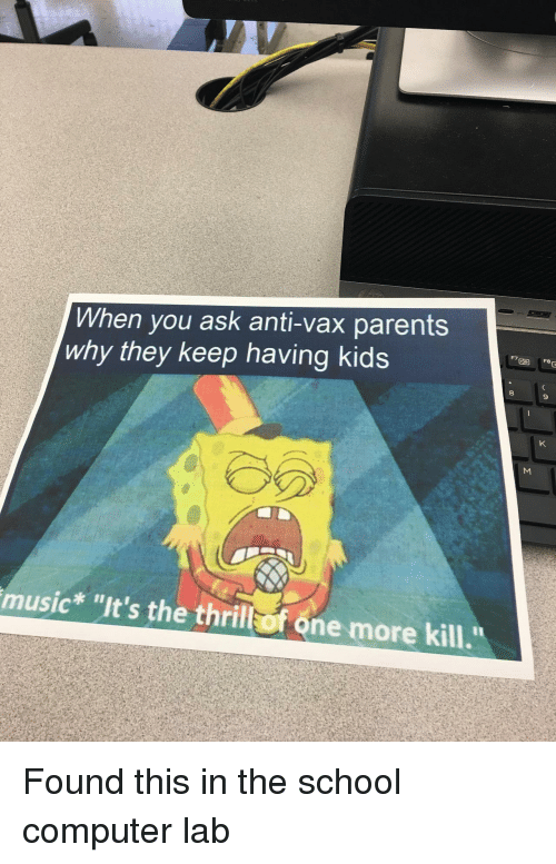 """Music, Parents, and School: When you ask anti-vax parents  why they keep having kids  F7  9  music* """"It's the thriltof one more kill. Found this in the school computer lab"""