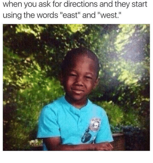 "Ask, The Words, and They: when you ask for directions and they start  using the words ""east"" and ""west."""