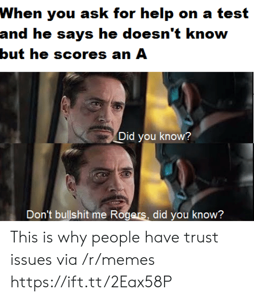 Memes, Help, and Test: When you ask for help on a test  and he says he doesn't know  but he scores an A  Did you know?  Don't bullshit me Rogers,  did you know? This is why people have trust issues via /r/memes https://ift.tt/2Eax58P